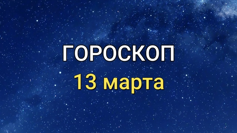 ГОРОСКОП на 13 марта 2021 года для всех знаков Зодиака