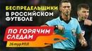 Беспредельщики в Российском футболе. По горячим следам 26-й тур РПЛ.