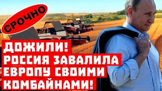 Путин подкрался незаметно! Дожили, Россия завалила комбайнами Европу!
