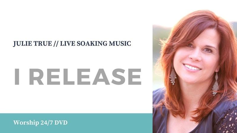 I Release - Julie True Worship 247 Live Soaking Worship Music