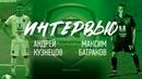 Максим Батраков и Андрей Кузнецов. О футболе, команде и дедовщине