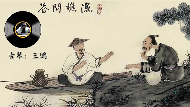 古琴名曲《渔樵问答》 王鹏 Chinese Traditional Music Guqin Yu Qiao Wen Da WANG Peng