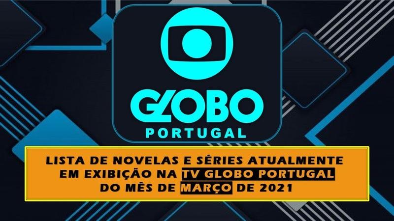 LISTAGEM NOVELAS ATUAIS MARÇO 2021 TV GLOBO PORTUGAL