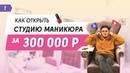 Как открыть студию маникюра. Салон красоты в центре Москвы за 300 000 рублей. Пошаговый план