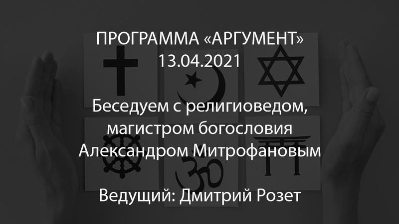 Программа Аргумент от 13.04.2021 беседуем с магистром богословия Александром Митрофановым